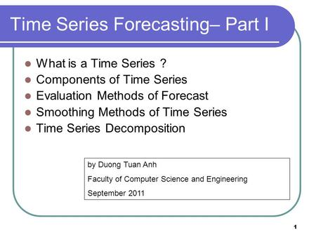 1 1 Time Series Forecasting– Part I What is a Time Series ? Components of Time Series Evaluation Methods of Forecast Smoothing Methods of Time Series Time.