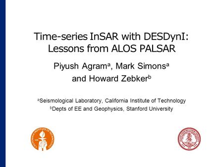 Time-series InSAR with DESDynI: Lessons from ALOS PALSAR Piyush Agram a, Mark Simons a and Howard Zebker b a Seismological Laboratory, California Institute.