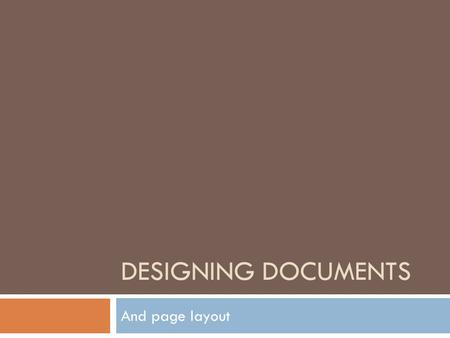 DESIGNING DOCUMENTS And page layout. What is document design?  Refers to page layout, that is, where the visuals and information are placed on a page.
