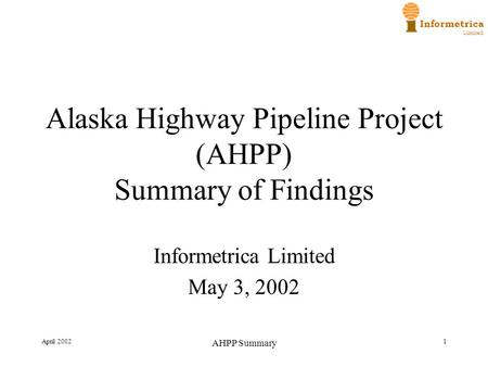 Informetrica Limited April 2002 AHPP Summary 1 Alaska Highway Pipeline Project (AHPP) Summary of Findings Informetrica Limited May 3, 2002.