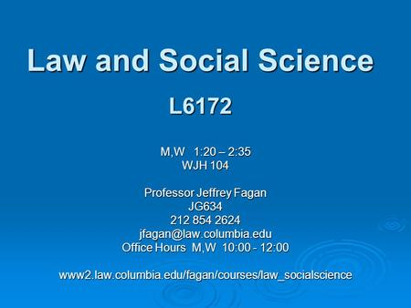 Law and Social Science L6172 M,W 1:20 – 2:35 WJH 104 Professor Jeffrey Fagan JG634 212 854 2624 Office Hours M,W 10:00 - 12:00.