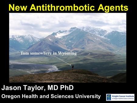 New Antithrombotic Agents Jason Taylor, MD PhD Oregon Health and Sciences University Tom somewhere in Wyoming.