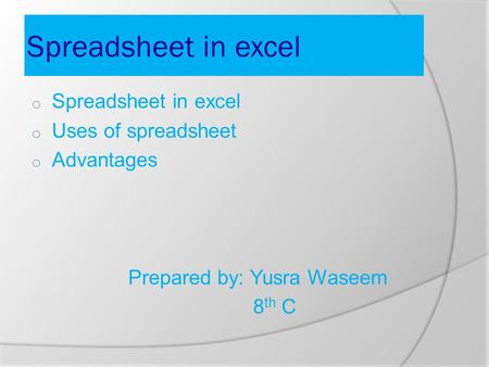 Spreadsheet in excel o Spreadsheet in excel o Uses of spreadsheet o Advantages Prepared by: Yusra Waseem 8 th C.