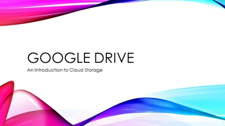 GOOGLE DRIVE An Introduction to Cloud Storage. GOALS & OBJECTIVES Understand how cloud storage, stores documents for multiple users Create a Gmail account.