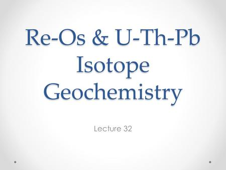 Re-Os & U-Th-Pb Isotope Geochemistry Lecture 32. The Re-Os System 187 Re decays to 187 Os by β – decay with a half-life of 42 billion years. Unlike the.
