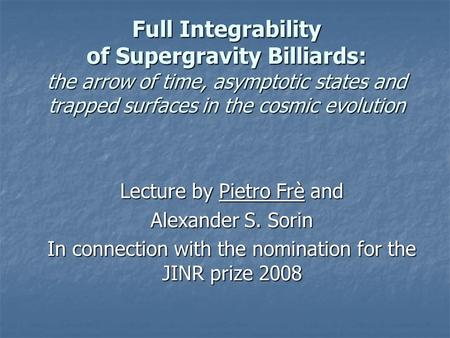 Full Integrability of Supergravity Billiards: the arrow of time, asymptotic states and trapped surfaces in the cosmic evolution Lecture by Pietro Frè and.