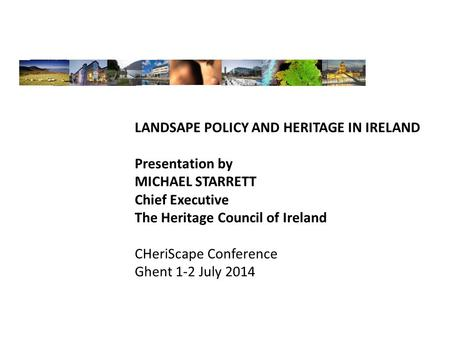 LANDSAPE POLICY AND HERITAGE IN IRELAND Presentation by MICHAEL STARRETT Chief Executive The Heritage Council of Ireland CHeriScape Conference Ghent 1-2.