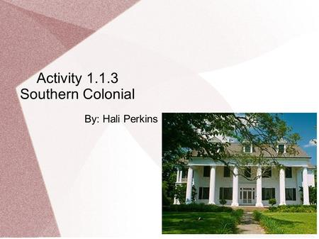 Activity 1.1.3 Southern Colonial By: Hali Perkins.