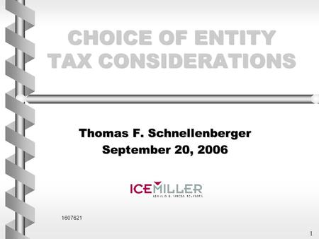 1 CHOICE OF ENTITY TAX CONSIDERATIONS Thomas F. Schnellenberger September 20, 2006 1607621.