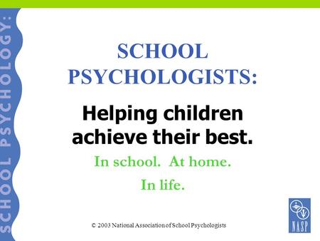 SCHOOL PSYCHOLOGISTS: Helping children achieve their best. In school. At home. In life. © 2003 National Association of School Psychologists.