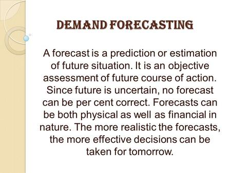 DEMAND FORECASTING A forecast is a prediction or estimation of future situation. It is an objective assessment of future course of action. Since future.