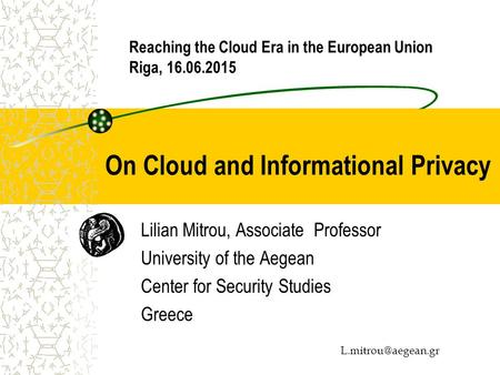 On Cloud and Informational Privacy Lilian Mitrou, Associate Professor University of the Aegean Center for Security Studies Greece Reaching.