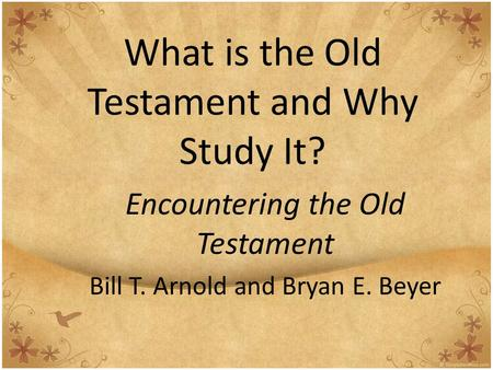 What is the Old Testament and Why Study It? Encountering the Old Testament Bill T. Arnold and Bryan E. Beyer.