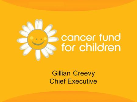 Gillian Creevy Chief Executive. 2 Cancer Fund for Children exists to provide practical, social and emotional support to children and young people from.