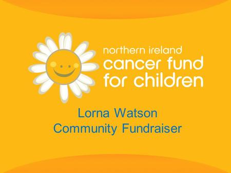 Lorna Watson Community Fundraiser. 2 Every week in Northern Ireland three children, teenagers & young adults are diagnosed with cancer.