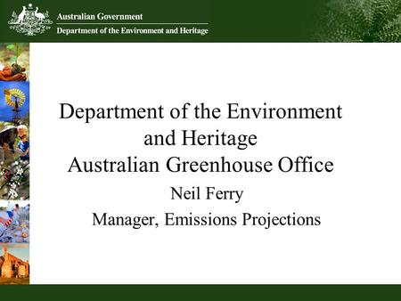 Neil Ferry Manager, Emissions Projections Department of the Environment and Heritage Australian Greenhouse Office.