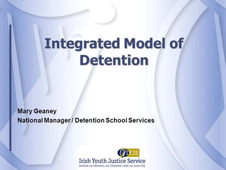 Integrated Model of Detention Mary Geaney National Manager / Detention School Services.