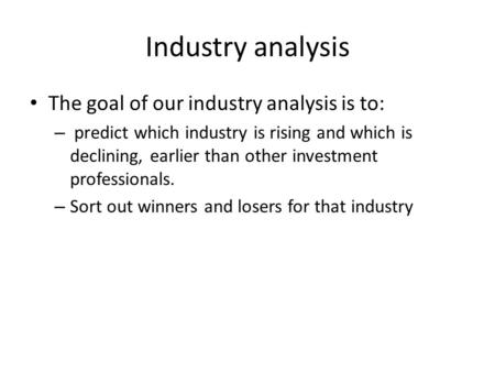 Industry analysis The goal of our industry analysis is to: – predict which industry is rising and which is declining, earlier than other investment professionals.