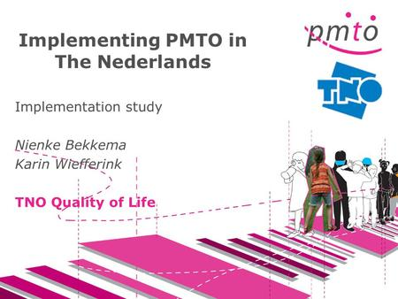 Implementing PMTO in The Nederlands Implementation study Nienke Bekkema Karin Wiefferink TNO Quality of Life.