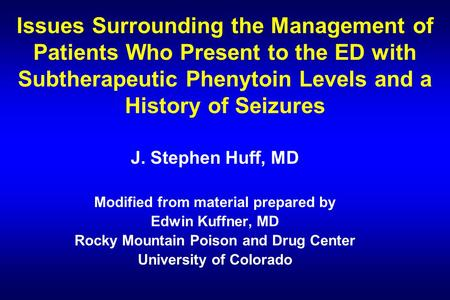 Issues Surrounding the Management of Patients Who Present to the ED with Subtherapeutic Phenytoin Levels and a History of Seizures J. Stephen Huff, MD.