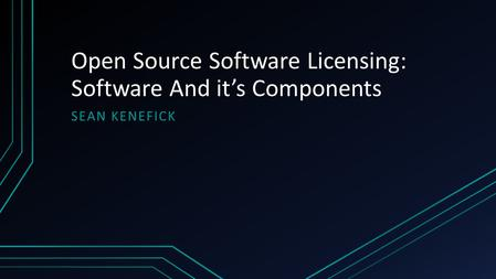 Open Source Software Licensing: Software And it's Components SEAN KENEFICK.