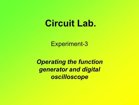 Circuit Lab. Experiment-3 Operating the function generator and digital oscilloscope.