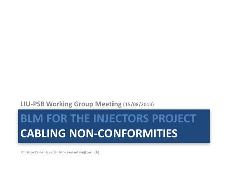 BLM FOR THE INJECTORS PROJECT CABLING NON-CONFORMITIES LIU-PSB Working Group Meeting (15/08/2013) Christos Zamantzas