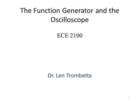 The Function Generator and the Oscilloscope Dr. Len Trombetta 1 ECE 2100.