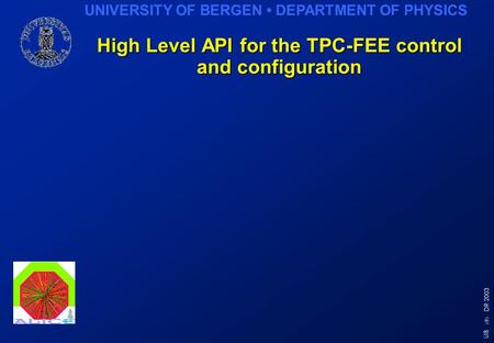 UNIVERSITY OF BERGEN DEPARTMENT OF PHYSICS 1 UiB DR 2003 High Level API for the TPC-FEE control and configuration.