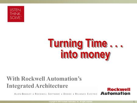 Copyright © 2005 Rockwell Automation, Inc. All rights reserved. 1 Turning Time... into money With Rockwell Automation's Integrated Architecture.