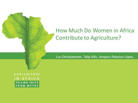 How Much Do Women in Africa Contribute to Agriculture? Luc Christiaensen, Talip Kilic, Amparo Palacios-López, AGRICULTURE IN AFRICA TELLING FACTS FROM.