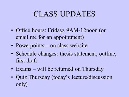 CLASS UPDATES Office hours: Fridays 9AM-12noon (or email me for an appointment) Powerpoints – on class website Schedule changes: thesis statement, outline,