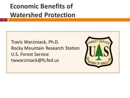 Economic Benefits of Watershed Protection 1 Travis Warziniack, Ph.D. Rocky Mountain Research Station U.S. Forest Service