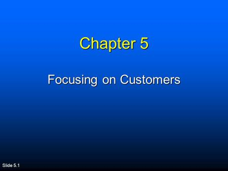 Slide 5.1 Chapter 5 Focusing on Customers. Session Overview n Importance of Customer Satisfaction n Creating Satisfied Customers n Practices of Successful.