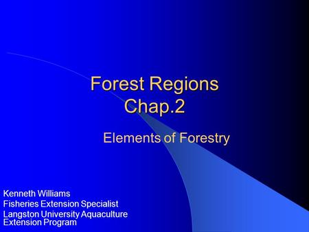Forest Regions Chap.2 Kenneth Williams Fisheries Extension Specialist Langston University Aquaculture Extension Program Elements of Forestry.