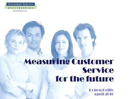 Measuring Customer Service for the future Robyn Reilly April 2010.