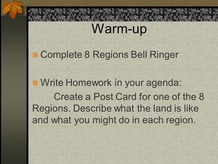 Warm-up Complete 8 Regions Bell Ringer Write Homework in your agenda: Create a Post Card for one of the 8 Regions. Describe what the land is like and what.