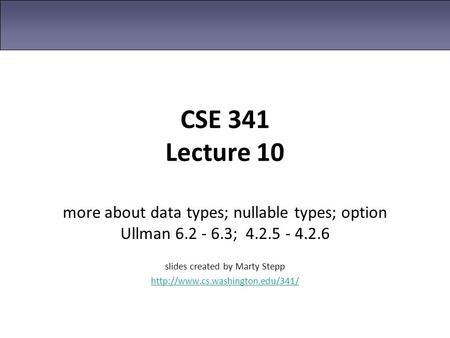 CSE 341 Lecture 10 more about data types; nullable types; option Ullman 6.2 - 6.3; 4.2.5 - 4.2.6 slides created by Marty Stepp
