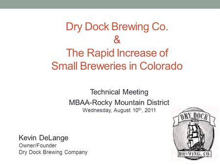 Kevin DeLange Owner/Founder Dry Dock Brewing Company Dry Dock Brewing Co. & The Rapid Increase of Small Breweries in Colorado Technical Meeting MBAA-Rocky.