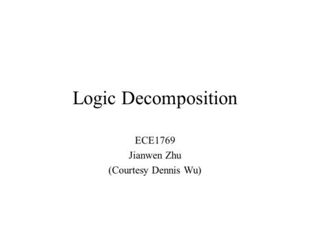 Logic Decomposition ECE1769 Jianwen Zhu (Courtesy Dennis Wu)