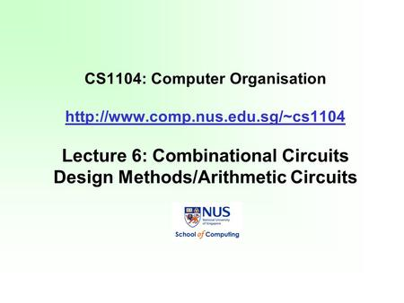 CS1104: Computer Organisation  Lecture 6: Combinational Circuits Design Methods/Arithmetic Circuits