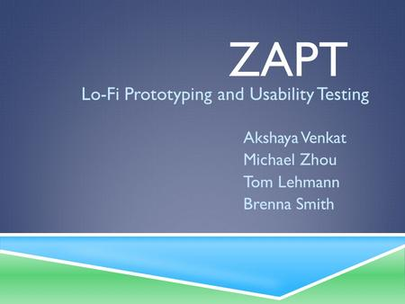 ZAPT Lo-Fi Prototyping and Usability Testing Akshaya Venkat Michael Zhou Tom Lehmann Brenna Smith.
