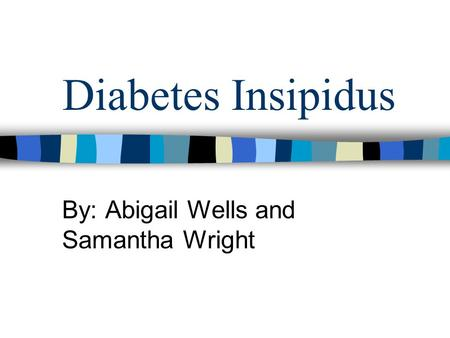 Diabetes Insipidus By: Abigail Wells and Samantha Wright.