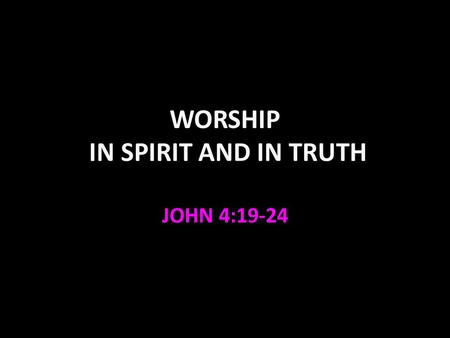 WORSHIP IN SPIRIT AND IN TRUTH JOHN 4:19-24. John 4:19-24 God is looking for true worshipers (and we should look for God—Acts 17:27). Worship must be.