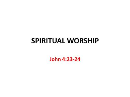 SPIRITUAL WORSHIP John 4:23-24. Spiritual Worship Common Misconceptions Moved by the Spirit with no restrictions 1 Corinthians 14:32-33 Form does not.