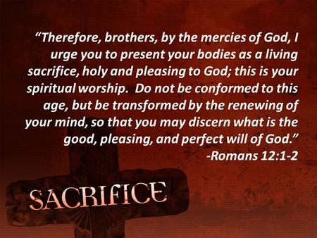 """Therefore, brothers, by the mercies of God, I urge you to present your bodies as a living sacrifice, holy and pleasing to God; this is your spiritual."