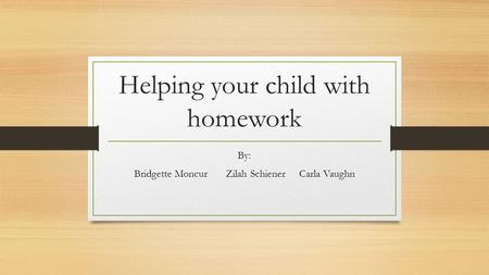 Helping your child with homework By: Bridgette MoncurZilah SchienerCarla Vaughn.