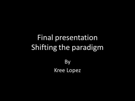 Final presentation Shifting the paradigm By Kree Lopez.