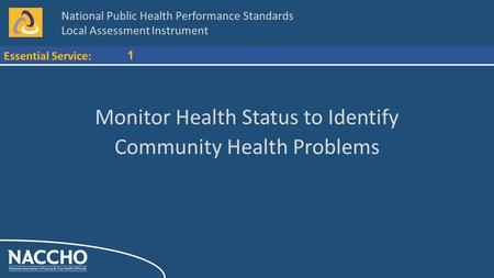 National Public Health Performance Standards Local Assessment Instrument Essential Service: 1 Monitor Health Status to Identify Community Health Problems.
