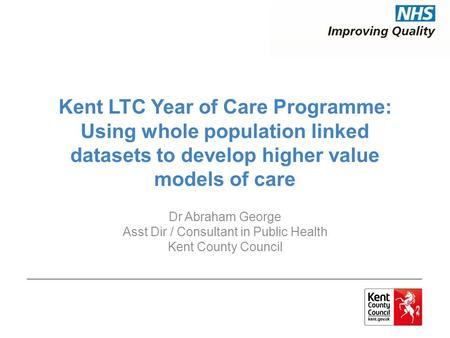Kent LTC Year of Care Programme: Using whole population linked datasets to develop higher value models of care Dr Abraham George Asst Dir / Consultant.